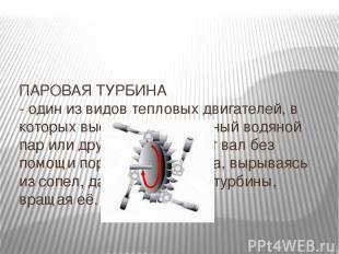 ПАРОВАЯ ТУРБИНА - один из видов тепловых двигателей, в которых высокотемпературн