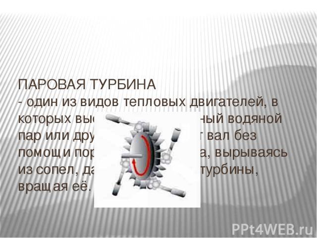 ПАРОВАЯ ТУРБИНА - один из видов тепловых двигателей, в которых высокотемпературный водяной пар или другой газ вращают вал без помощи поршня. Струи пара, вырываясь из сопел, давят на лопатки турбины, вращая её.