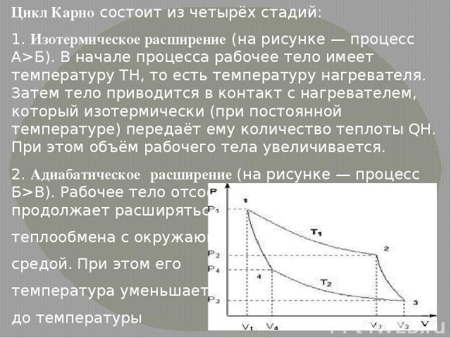 Цикл Карно состоит из четырёх стадий: 1. Изотермическое расширение (на рисунке — процесс A>Б). В начале процесса рабочее тело имеет температуру TH, то есть температуру нагревателя. Затем тело приводится в контакт с нагревателем, который изотермическ…