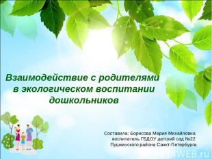 Взаимодействие с родителями в экологическом воспитании дошкольников Составила: Б
