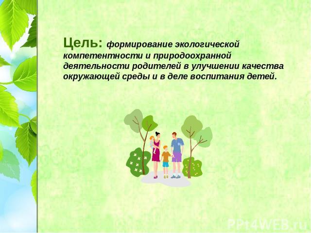 Цель: формирование экологической компетентности и природоохранной деятельности родителей в улучшении качества окружающей среды и в деле воспитания детей.