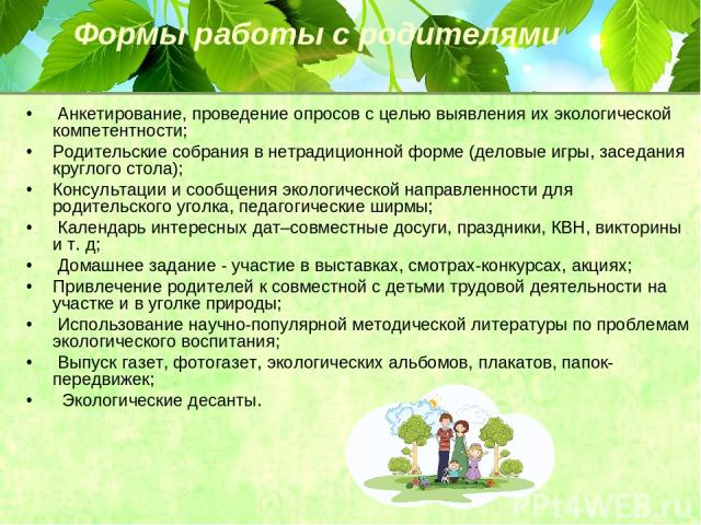 Формы работы с родителями Анкетирование, проведение опросов с целью выявления их экологической компетентности; Родительские собрания в нетрадиционной форме (деловые игры, заседания круглого стола); Консультации и сообщения экологической направленнос…