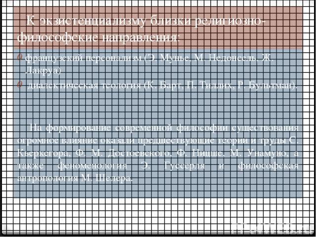 К экзистенциализму близки религиозно-философские направления: французский персонализм (Э. Мунье, М. Недонсель, Ж. Лакруа) диалектическая теология (К. Барт, П. Тиллих, Р. Бультман). На формирование современной философии существования огромное влияние…