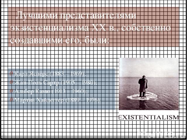 Лучшими представителями экзистенциализма ХХ в., собственно создавшими его, были: Карл Ясперс (1883 – 1969); Жан-Поль Сартр (1905 – 1980); Альбер Камю (1913 – 1960); Мартин Хайдеггер (1889 – 1976).