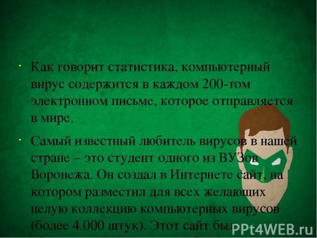 Как говорит статистика, компьютерный вирус содержится в каждом 200-том электронном письме, которое отправляется в мире. Самый известный любитель вирусов в нашей стране – это студент одного из ВУЗов Воронежа. Он создал в Интернете сайт, на котором ра…