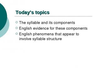Today's topics The syllable and its components English evidence for these compon