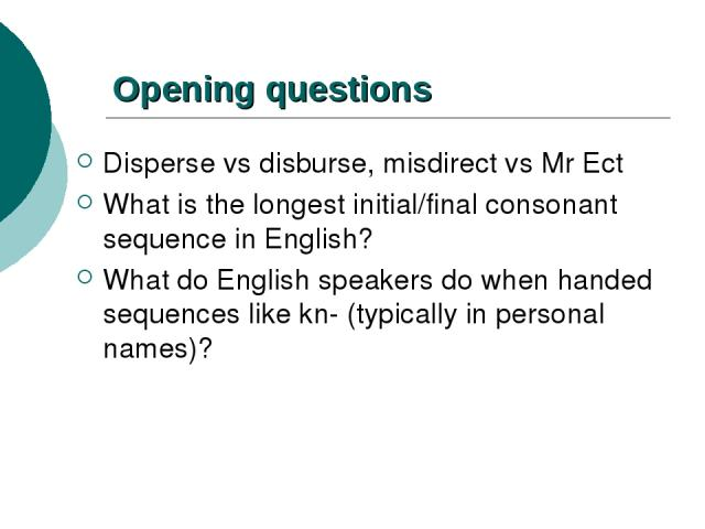 Opening questions Disperse vs disburse, misdirect vs Mr Ect What is the longest initial/final consonant sequence in English? What do English speakers do when handed sequences like kn- (typically in personal names)?