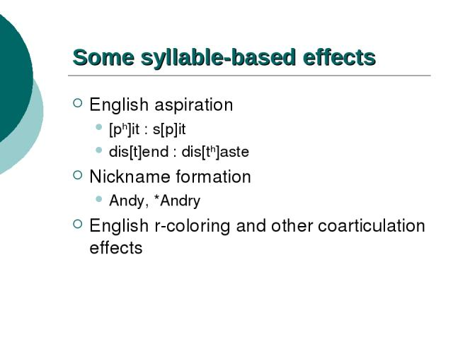 Some syllable-based effects English aspiration [ph]it : s[p]it dis[t]end : dis[th]aste Nickname formation Andy, *Andry English r-coloring and other coarticulation effects