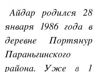 Айдар родился 28 января 1986 года в деревне Портянур Параньгинского района. Уже
