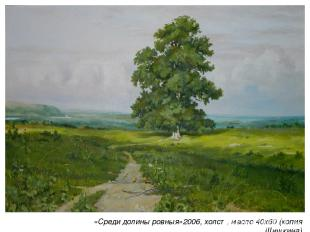 «Среди долины ровныя»2006, холст, масло 40х60 (копия Шишкина)