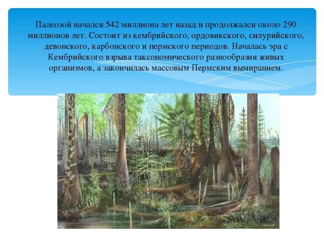 Палеозой начался 542 миллиона лет назад и продолжался около 290 миллионов лет. Состоит из кембрийского, ордовикского, силурийского, девонского, карбонского и пермского периодов. Началась эра с Кембрийского взрыва таксономического разнообразия живых …