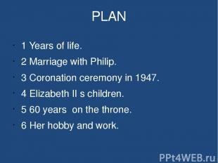 PLAN 1 Years of life. 2 Marriage with Philip. 3 Coronation ceremony in 1947. 4 E