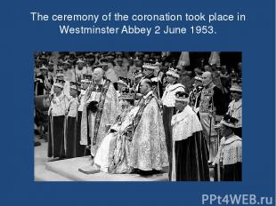 The ceremony of the coronation took place in Westminster Abbey 2 June 1953.