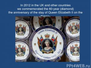 In 2012 in the UK and other countries we commemorated the 60-year (diamond) the