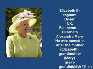 Elizabeth II - regnant Queen UK. Full name — Elizabeth Alexandra Mary. He was na