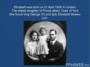 Elizabeth was born on 21 April 1926 in London. The eldest daughter of Prince alb