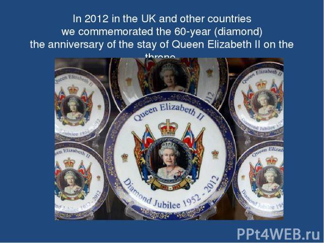 In 2012 in the UK and other countries we commemorated the 60-year (diamond) the anniversary of the stay of Queen Elizabeth II on the throne.