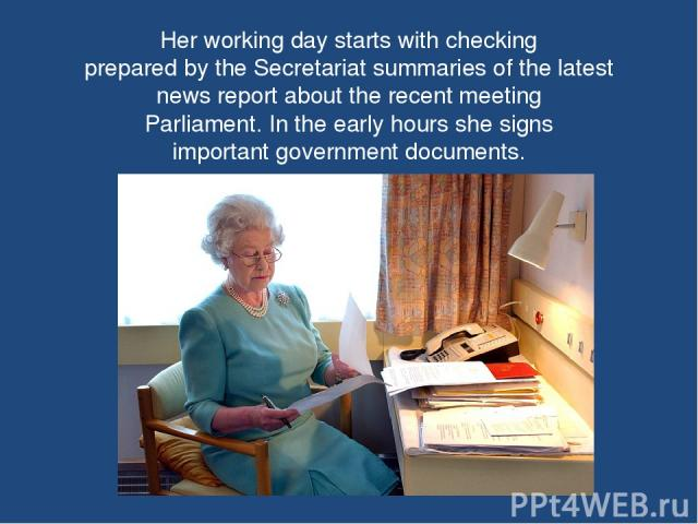 Her working day starts with checking prepared by the Secretariat summaries of the latest news report about the recent meeting Parliament. In the early hours she signs important government documents.