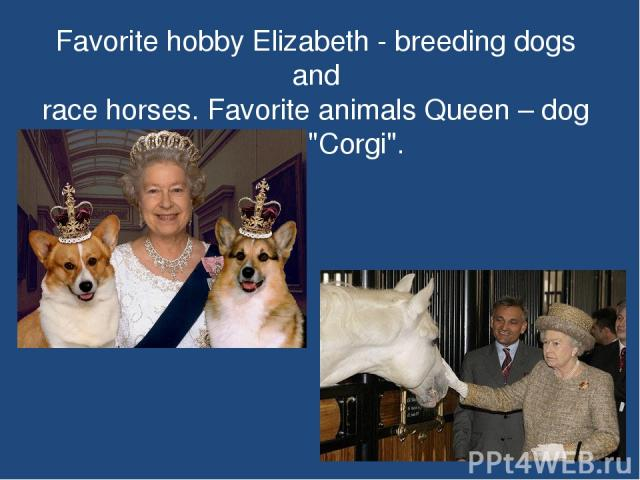 Favorite hobby Elizabeth - breeding dogs and race horses. Favorite animals Queen – dog breed