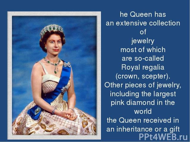 he Queen has an extensive collection of jewelry most of which are so-called Royal regalia (crown, scepter). Other pieces of jewelry, including the largest pink diamond in the world the Queen received in an inheritance or a gift