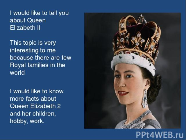 I would like to tell you about Queen Elizabeth II This topic is very interesting to me because there are few Royal families in the world I would like to know more facts about Queen Elizabeth 2 and her children, hobby, work.