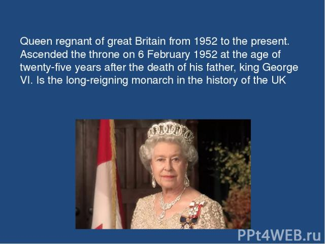 Queen regnant of great Britain from 1952 to the present. Ascended the throne on 6 February 1952 at the age of twenty-five years after the death of his father, king George VI. Is the long-reigning monarch in the history of the UK