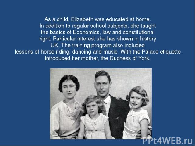As a child, Elizabeth was educated at home. In addition to regular school subjects, she taught the basics of Economics, law and constitutional right. Particular interest she has shown in history UK. The training program also included lessons of hors…