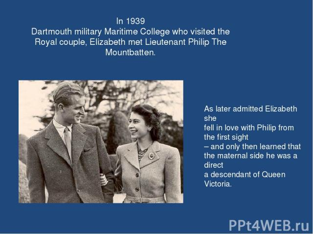 In 1939 Dartmouth military Maritime College who visited the Royal couple, Elizabeth met Lieutenant Philip The Mountbatten. As later admitted Elizabeth she fell in love with Philip from the first sight – and only then learned that the maternal side h…