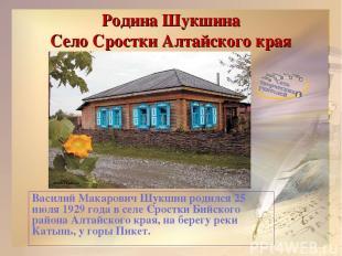 Родина Шукшина Село Сростки Алтайского края Василий Макарович Шукшин родился 25