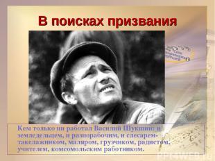 В поисках призвания Кем только ни работал Василий Шукшин: и земледельцем, и разн