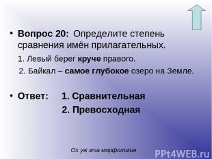 Вопрос 20: Определите степень сравнения имён прилагательных. 1. Левый берег круч