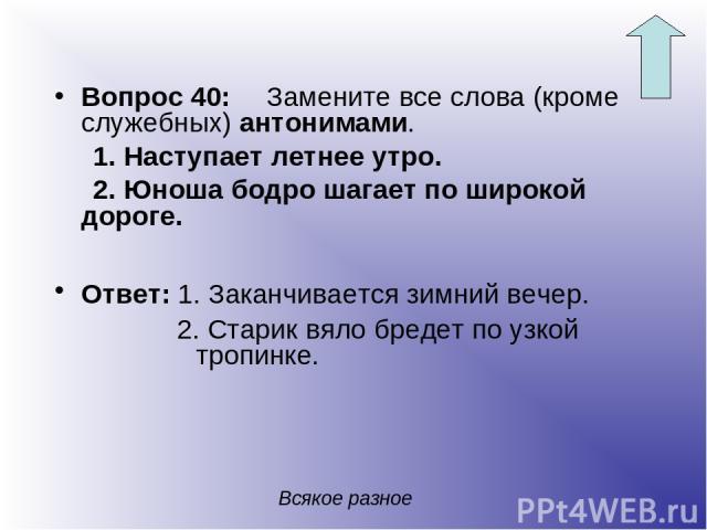 Вопрос 40: Замените все слова (кроме служебных) антонимами. 1. Наступает летнее утро. 2. Юноша бодро шагает по широкой дороге. Ответ: 1. Заканчивается зимний вечер. 2. Старик вяло бредет по узкой тропинке. Всякое разное