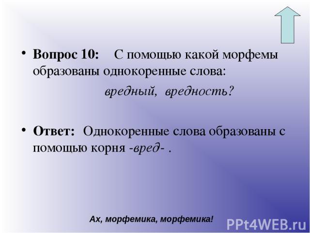 Вопрос 10: С помощью какой морфемы образованы однокоренные слова: вредный, вредность? Ответ: Однокоренные слова образованы с помощью корня -вред- . Ах, морфемика, морфемика!
