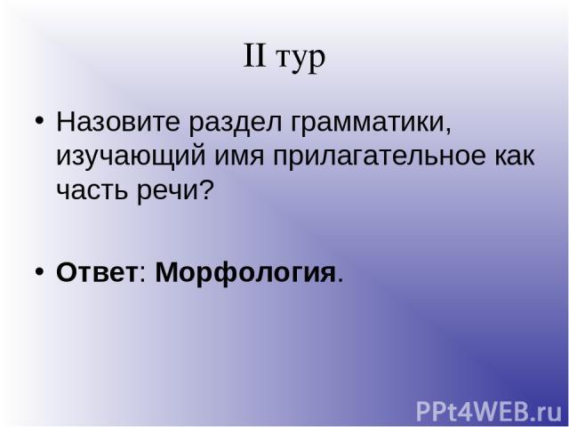 II тур Назовите раздел грамматики, изучающий имя прилагательное как часть речи? Ответ: Морфология.