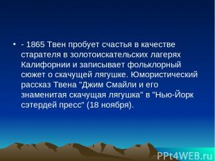 - 1865 Твен пробует счастья в качестве старателя в золотоискательских лагерях Ка