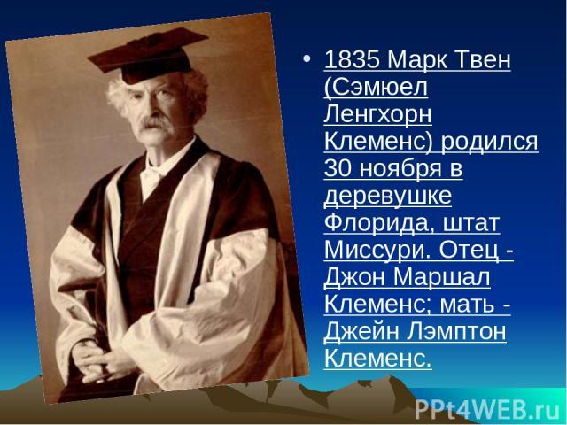 1835 Марк Твен (Сэмюел Ленгхорн Клеменс) родился 30 ноября в деревушке Флорида, штат Миссури. Отец - Джон Маршал Клеменс; мать - Джейн Лэмптон Клеменс.