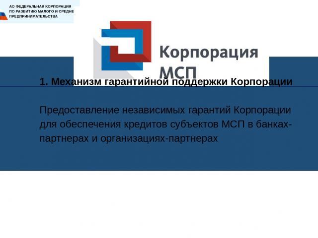 1. Механизм гарантийной поддержки Корпорации Предоставление независимых гарантий Корпорации для обеспечения кредитов субъектов МСП в банках-партнерах и организациях-партнерах