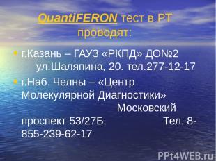 QuantiFERON тест в РТ проводят: г.Казань – ГАУЗ «РКПД» ДО№2 ул.Шаляпина, 20. тел