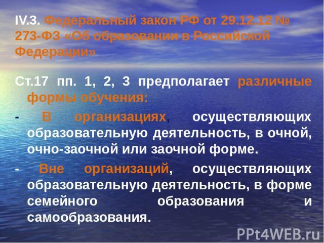 IV.3. Федеральный закон РФ от 29.12.12 № 273-ФЗ «Об образовании в Российской Федерации» Ст.17 пп. 1, 2, 3 предполагает различные формы обучения: - В организациях, осуществляющих образовательную деятельность, в очной, очно-заочной или заочной форме. …