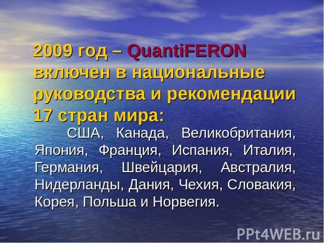 2009 год – QuantiFERON включен в национальные руководства и рекомендации 17 стран мира: США, Канада, Великобритания, Япония, Франция, Испания, Италия, Германия, Швейцария, Австралия, Нидерланды, Дания, Чехия, Словакия, Корея, Польша и Норвегия.