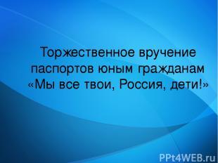 Торжественное вручение паспортов юным гражданам «Мы все твои, Россия, дети!»