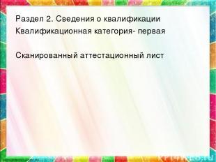 * Раздел 2. Сведения о квалификации Квалификационная категория- первая Сканирова