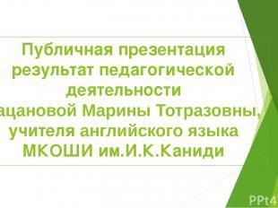 Публичная презентация результат педагогической деятельности Кацановой Марины Тот