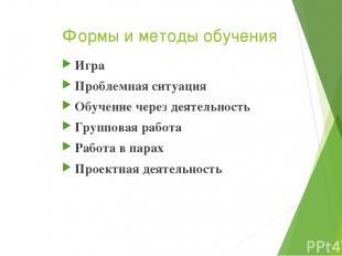 Формы и методы обучения Игра Проблемная ситуация Обучение через деятельность Гру