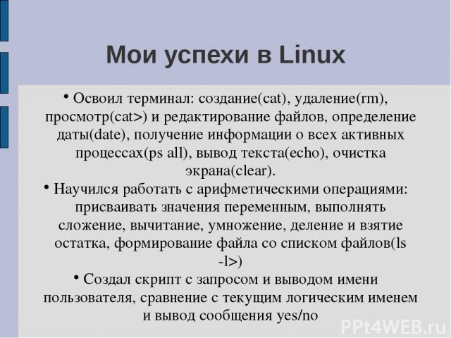 Мои успехи в Linux Освоил терминал: создание(cat), удаление(rm), просмотр(cat>) и редактирование файлов, определение даты(date), получение информации о всех активных процессах(ps all), вывод текста(echo), очистка экрана(clear). Научился работать с а…