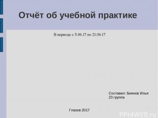 Отчёт об учебной практике В периоде с 5.06.17 по 21.06.17 Составил: Биянов Илья