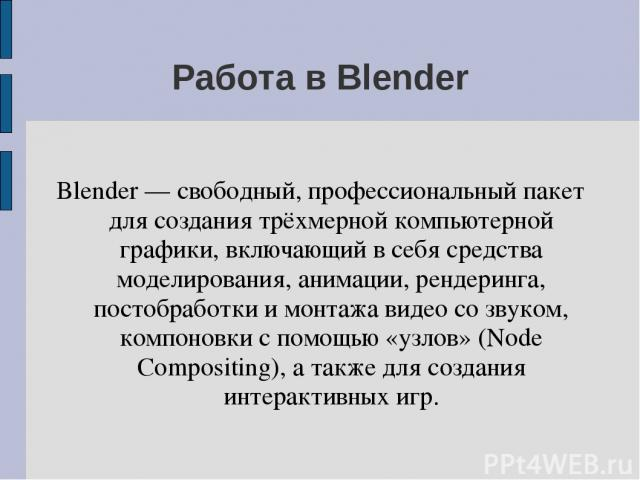 Работа в Blender Blender — свободный, профессиональный пакет для создания трёхмерной компьютерной графики, включающий в себя средства моделирования, анимации, рендеринга, постобработки и монтажа видео со звуком, компоновки с помощью «узлов» (Node Co…