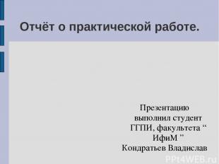 Отчёт о практической работе. Презентацию выполнил студент ГГПИ,23 группы, факуль