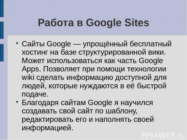 Работа в Google Sites Сайты Google — упрощённый бесплатный хостинг на базе структурированной вики. Может использоваться как часть Google Apps. Позволяет при помощи технологии wiki сделать информацию доступной для людей, которые нуждаются в её быстро…