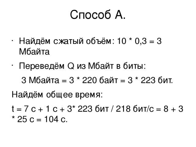 Способ А. Найдём сжатый объём: 10 * 0,3 = 3 Мбайта Переведём Q из Мбайт в биты: 3 Мбайта = 3 * 220байт = 3 * 223бит. Найдём общее время: t = 7 с + 1 с + 3* 223бит / 218бит/с = 8 + 3 * 25с = 104 с.